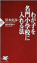 表紙: わが子を名門小学校に入れる法 (PHP新書) | 清水 克彦