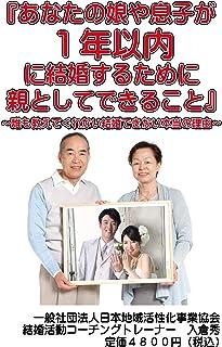 あなたの娘や息子が1年以内に結婚するために親としてできること: 誰も教えてくれない結婚できない本当の理由 結婚活動 (恋愛結婚活動)