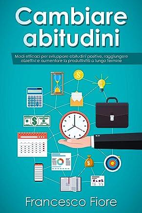 Cambiare abitudini: modi efficaci per sviluppare abitudini positive, raggiungere obiettivi e aumentare la produttività a lungo termine