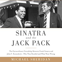 Sinatra and the Jack Pack: The Extraordinary Friendship Between Frank Sinatra and John F. Kennedy - Why They Bonded and What Went Wrong