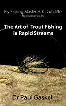 Fly Fishing Master H.C. Cutcliffe Rediscovered in The Art of Trout Fishing in Rapid Streams: Including Cutcliffe's original 1863 Text & Roger Woolley's Cutcliffe Fly Collection Photographed in color