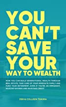 You Can't Save Your Way to Wealth: How YOU can build generational wealth through real estate, take care of your immediate ...
