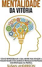 Mentalidade Da Vitória: Como Reprogramar A Sua Mente Para Vencer A Negatividade Com Simples E Práticas Estratégias Comprov...