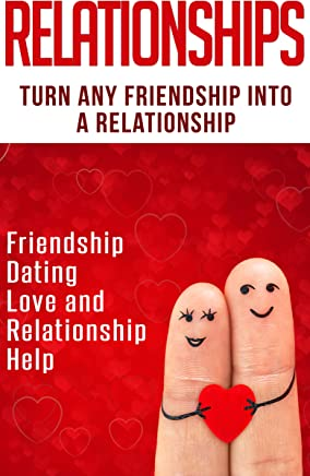 Relationships: Turn Any Friendship Into A Relationship: Friendship, Dating, Love and Relationship Help (Get The Love You Want, Flirting With Love, Flirting, ... Relationships 101, Friendship To Love)