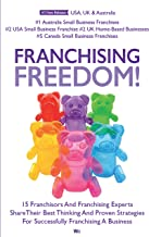 Franchising Freedom: 15 Franchisors And Franchising Experts Share Best Thinking And Proven Strategies For Successfully Fra...