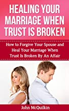 Healing Your Marriage When Trust is Broken: How to Forgive Your Spouse and Heal Your Marriage When Trust Is Broken By An Affair (Marriage Help)
