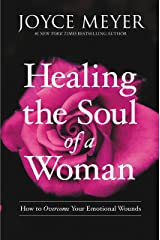 Healing the Soul of a Woman: How to Overcome Your Emotional Wounds Kindle Edition