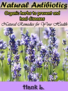 Natural Antibiotics: Organic Herbs to Prevent and Heal Diseases. Natural Remedies For Your Health
