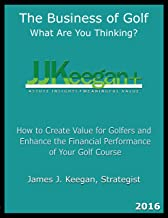 The Business of Golf―What Are You Thinking? 2016 Edition: How to Create Value for Golfers and Enhance the Financial Performance of a Golf Course