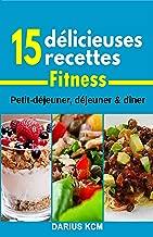 15 Délicieuses Recettes Fitness!: Petit-déjeuner,déjeuner & dîner (French Edition)