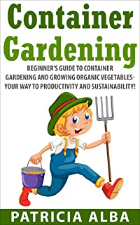 GARDENING: Beginner's Guide to Container Gardening and Growing Organic Vegetables- Your Way to Productivity and Sustainability! (Container Gardening, Homesteading, Herbal Gardening)