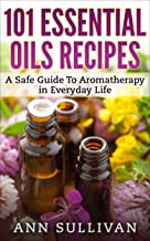 101 Essential Oils Recipes: A Safe Guide To Aromatherapy In Everyday Life