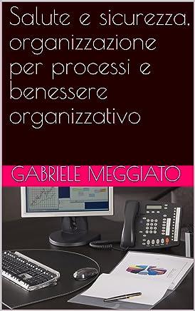 Salute e sicurezza, organizzazione per processi e benessere organizzativo (Salute, sicurezza ed organizzazione del lavoro Vol. 5)