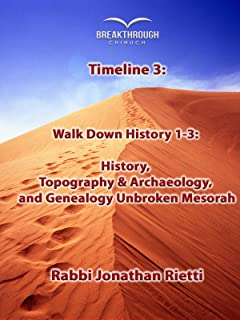 Timeline 3: Walk Down History 1-3: History, Topography & Archaeology, and Genealogy Unbroken Mesorah