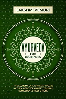 Ayurveda for Beginners: The Alchemy of Ayurveda, Yoga & Natural Food for Anxiety, Tension, Depression, Stress & More