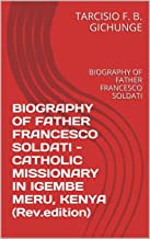 BIOGRAPHY OF FATHER FRANCESCO SOLDATI - CATHOLIC MISSIONARY IN IGEMBE MERU, KENYA (Rev.edition): BIOGRAPHY OF FATHER FRANCESCO SOLDATI (Revised edition Book 2017) (English Edition)