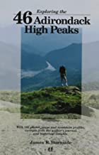 Exploring the 46 Adirondack High Peaks: With 282 Photos, Maps & Mountain Profiles, Excerpts from the Author's Journal, & Historical Insights