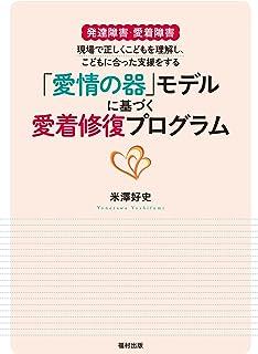 発達障害・愛着障害 現場で正しくこどもを理解し、こどもに合った支援をする  『「愛情の器」モデルに基づく愛着修復プログラム』