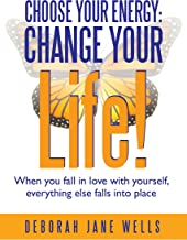 Choose Your Energy: Change Your Life!: When You Fall in Love with Yourself, Everything Else Falls into Place