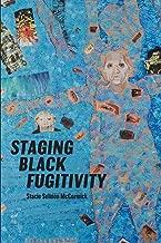 Staging Black Fugitivity (Black Performance and Cultural Criticism)