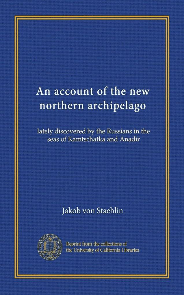 暫定等価公爵An account of the new northern archipelago: lately discovered by the Russians in the seas of Kamtschatka and Anadir