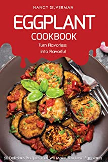 Eggplant Cookbook - Turn Flavorless into Flavorful: 50 Delicious Recipes That Will Make You Love Eggplants (English Edition)