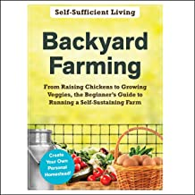 Backyard Farming: From Raising Chickens to Growing Veggies, the Beginner's Guide to Running a Self-Sustaining Farm (The Se...