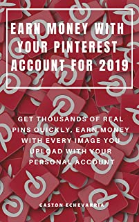 EARN MONEY WITH YOUR PINTEREST ACCOUNT FOR 2019 : GET THOUSANDS OF REAL PINS QUICKLY, EARN MONEY WITH EVERY IMAGE YOU UPLOAD WITH YOUR PERSONAL ACCOUNT (English Edition)