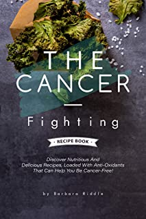 THE CANCER-FIGHTING RECIPE BOOK: Discover Nutritious And Delicious Recipes, Loaded With Anti-Oxidants That Can Help You Be...