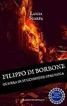 Filippo di Borbone: Guerra di Successione spagnola (Borbone Filippo Vol. 2) (Italian Edition)