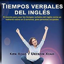 Tiempos verbales del inglés: El secreto para usar los tiempos verbales del inglés como un hablante nativo en 2 semanas, pa...