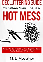 Decluttering Guide for When Your Life is a HOT MESS: A How-To Guide to Keep You Organized and Finally Get Your Life on Track
