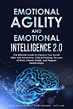 EMOTIONAL AGILITY AND EMOTIONAL INTELLIGENCE 2.0: The Ultimate Guide to Improve Your Social Skills, Self-Awareness, Critic...