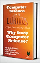 Computer Science for the Curious High School & College Students: Why Study Computer Science? (What Can You Do With This Major? The Undecided Student's Guide to Choosing the Perfect Career)