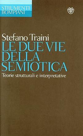 Le due vie della semiotica: Teorie strutturali e interpretative (Strumenti Bompiani)