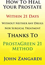 How To Heal Your Prostate Within 21 Days Without Any Drugs Or Surgical Remedy Thanks To ProstaGreen 21 Method: Discover the Secret Hidden by Medical Establishment To Get the Total Symptom Regression