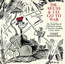 Dr. Seuss & Co. Go to War: The World War II Editorial Cartoons of America s Leading Comic Artists