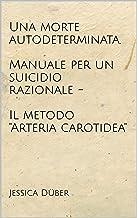 """Una morte autodeterminata. Manuale per un suicidio razionale - Il metodo """"Arteria carotidea"""" (Italian Edition)"""