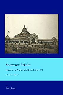 Showcase Britain: Britain at the Vienna World Exhibition 1873 (Cultural Interactions: Studies in the Relationship between the Arts Book 39)