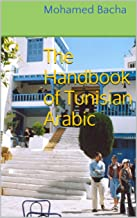 The Handbook of Tunisian Arabic: A manual of Arabic as Spoken in Tunisia for Travelers and Students (Explore Tunisia's Culture Through its Language 1)