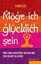 Möge ich glücklich sein: Über Yoga, Mitgefühl und den Mut, sich selbst zu lieben (German Edition)