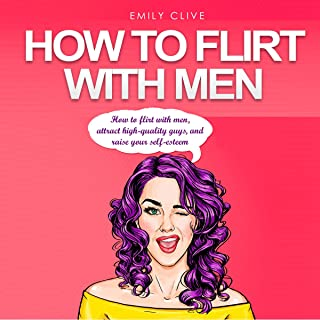How to Flirt with Men: Attract Higher Quality Men, Create Long-Term Interest and Raise Your Self-Esteem