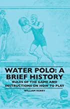 Water Polo: A Brief History, Rules of the Game and Instructions on How to Play (English Edition)
