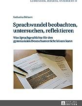 Sprachwandel beobachten, untersuchen, reflektieren: Was Sprachgeschichte fuer den gymnasialen Deutschunterricht leisten kann (Germanistik – Didaktik – Unterricht 19) (German Edition)