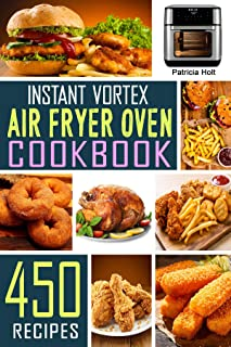 Instant Vortex Air Fryer Oven Cookbook: 450 Foolproof, Fast & Easy Recipes For Beginners to Bake, Broil, Grill, Roast, Deh...