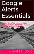 Google Alerts Essentials: Master the Web, Manage Your Reputation and Become a Magnet for Relevant Conversations (English Edition)