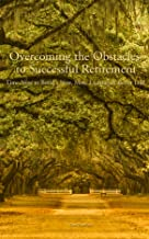 Overcoming the Obstacles to Successful Retirement: Time Now to Build a New, More Exciting & Better Life!