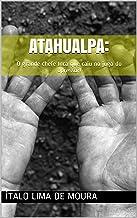 ATAHUALPA: : O grande chefe Inca que caiu no jugo do opressor! (Portuguese Edition)