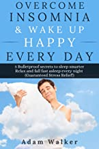 Overcome Insomnia & Wake Up Happy Every Day: 5 Bulletproof Secrets to Sleep Smarter, Relax and Fall Asleep Fast Every Night (Guaranteed Stress Relief!)