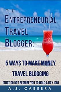 The Entrepreneurial Travel Blogger: 5 Ways to Make Money Travel Blogging (That Do Not Require You to Hold A Day Job)